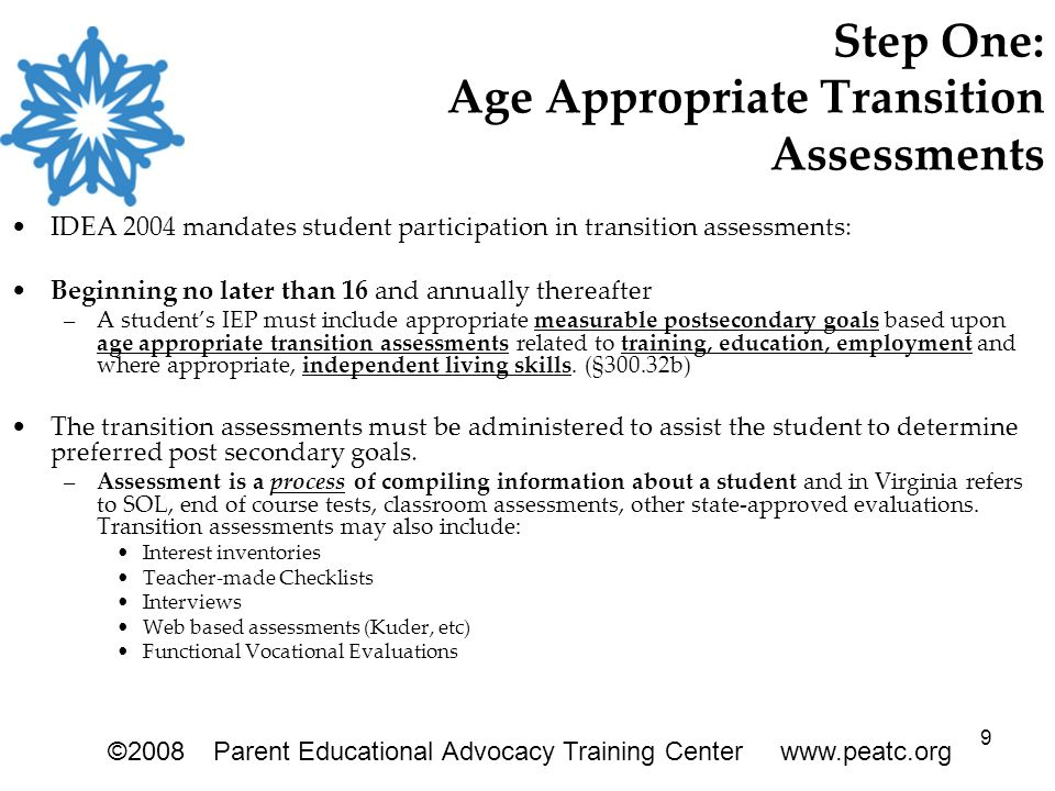 9 Step One: Age Appropriate Transition Assessments IDEA 2004 mandates student participation in transition assessments: Beginning no later than 16 and annually thereafter –A student's IEP must include appropriate measurable postsecondary goals based upon age appropriate transition assessments related to training, education, employment and where appropriate, independent living skills.