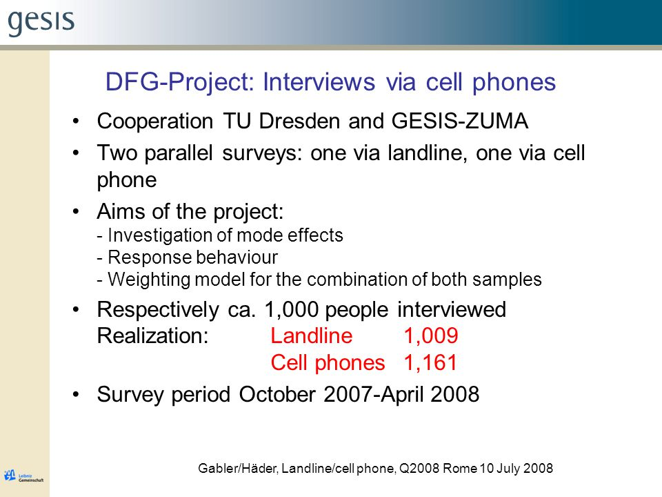 Gabler/Häder, Landline/cell phone, Q2008 Rome 10 July 2008 DFG-Project: Interviews via cell phones Cooperation TU Dresden and GESIS-ZUMA Two parallel surveys: one via landline, one via cell phone Aims of the project: - Investigation of mode effects - Response behaviour - Weighting model for the combination of both samples Respectively ca.