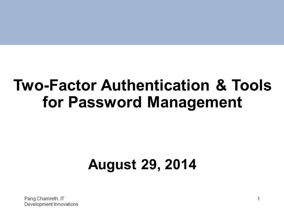 Two-Factor Authentication & Tools for Password Management August 29, 2014 Pang Chamreth, IT Development Innovations 1