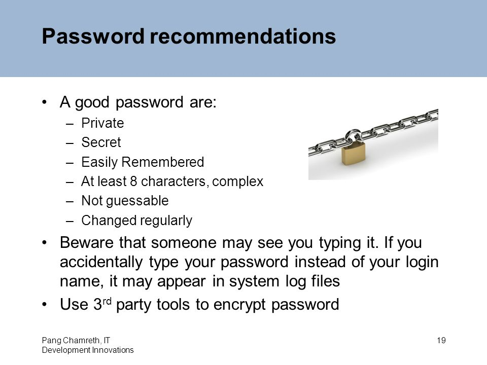Password recommendations A good password are: –Private –Secret –Easily Remembered –At least 8 characters, complex –Not guessable –Changed regularly Beware that someone may see you typing it.
