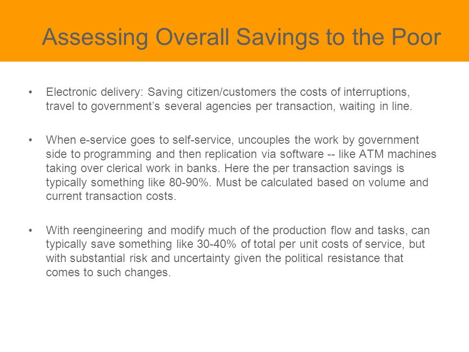 Assessing Overall Savings to the Poor Electronic delivery: Saving citizen/customers the costs of interruptions, travel to government's several agencies per transaction, waiting in line.