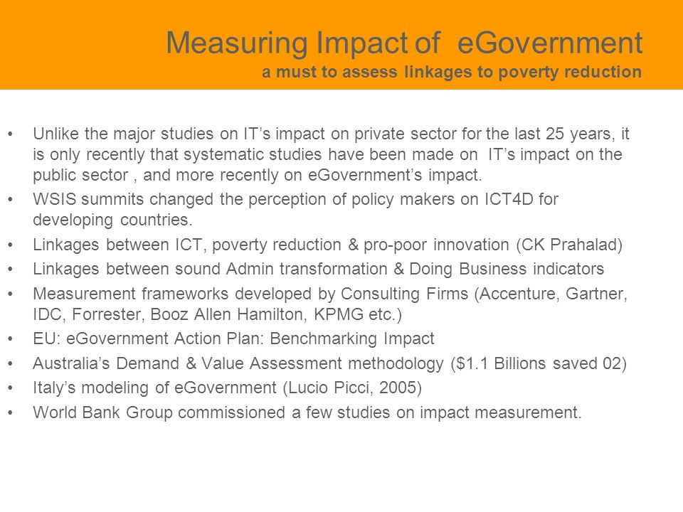 Measuring Impact of eGovernment a must to assess linkages to poverty reduction Unlike the major studies on IT's impact on private sector for the last 25 years, it is only recently that systematic studies have been made on IT's impact on the public sector, and more recently on eGovernment's impact.
