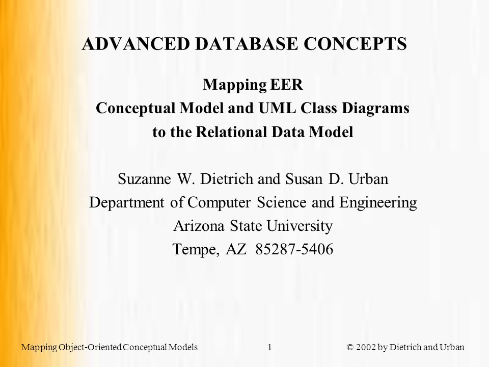 Mapping Object-Oriented Conceptual Models © 2002 by Dietrich and Urban1 Mapping EER Conceptual Model and UML Class Diagrams to the Relational Data Model Suzanne W.