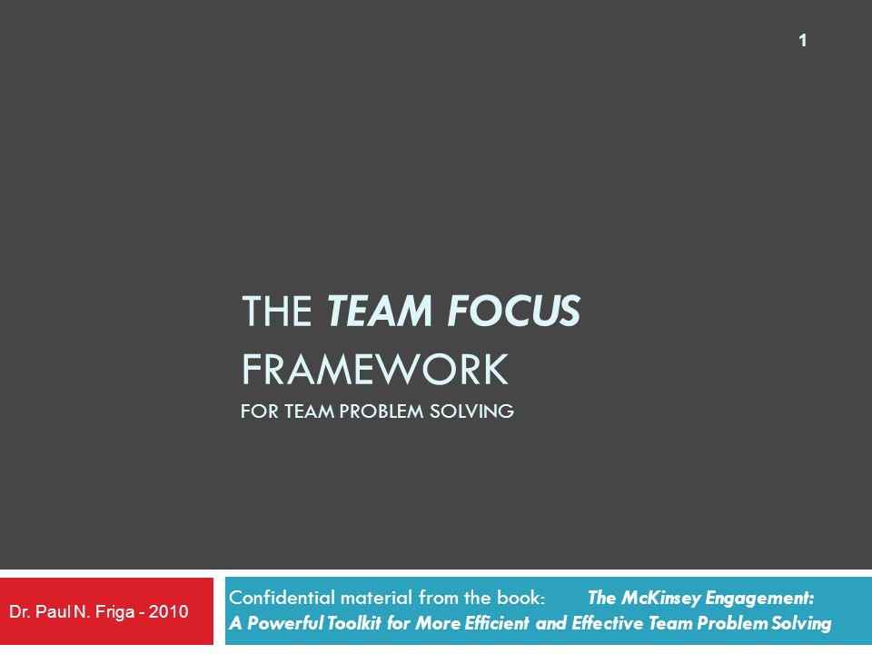 THE TEAM FOCUS FRAMEWORK FOR TEAM PROBLEM SOLVING Confidential material from the book: The McKinsey Engagement: A Powerful Toolkit for More Efficient and Effective Team Problem Solving Dr.