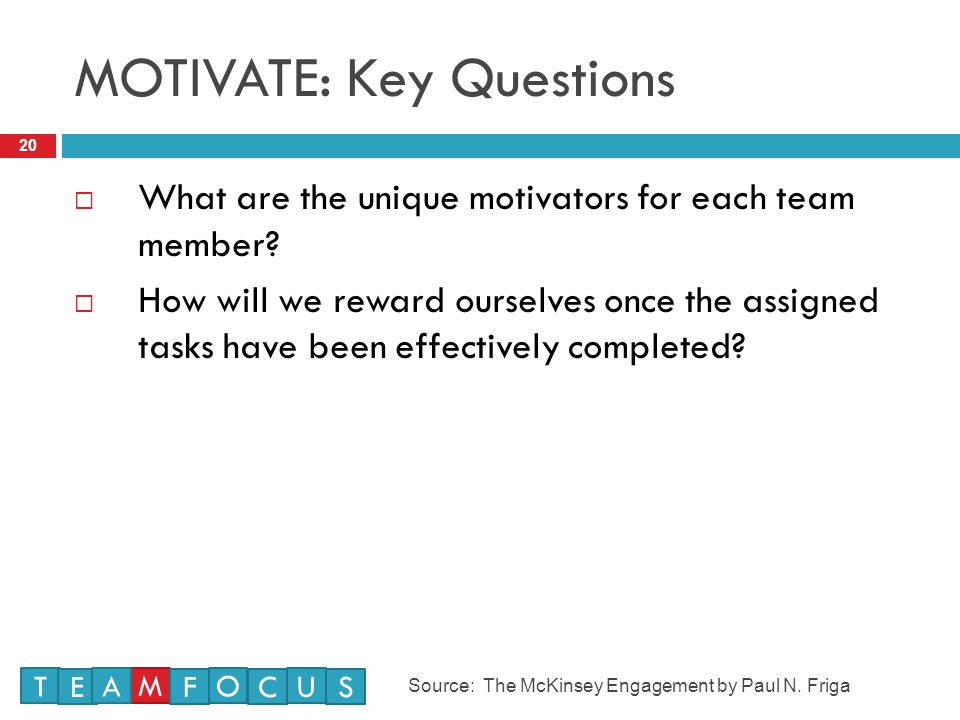 MOTIVATE: Key Questions 20  What are the unique motivators for each team member.