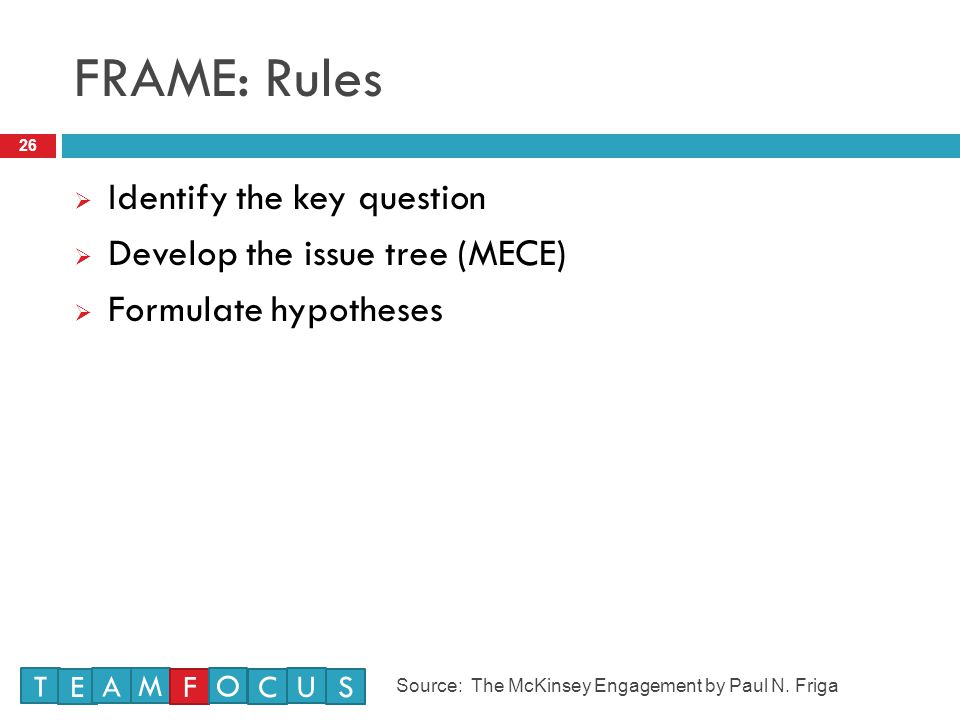 FRAME: Rules 26  Identify the key question  Develop the issue tree (MECE)  Formulate hypotheses T E M A F O U CS Source: The McKinsey Engagement by Paul N.
