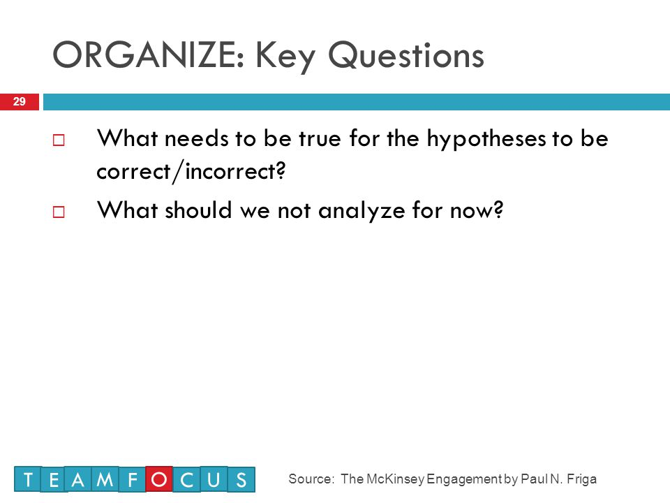 ORGANIZE: Key Questions 29  What needs to be true for the hypotheses to be correct/incorrect.