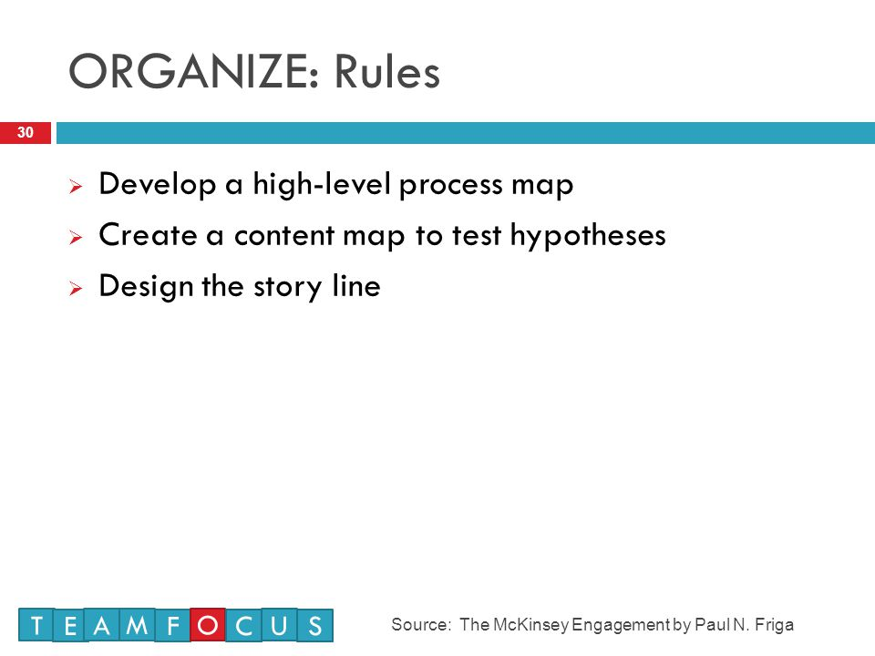 ORGANIZE: Rules 30  Develop a high-level process map  Create a content map to test hypotheses  Design the story line T E M A F O U CS Source: The McKinsey Engagement by Paul N.