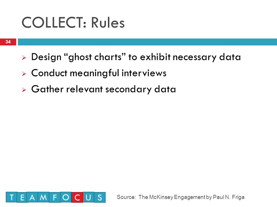 COLLECT: Rules 34  Design ghost charts to exhibit necessary data  Conduct meaningful interviews  Gather relevant secondary data T E M A F O U CS Source: The McKinsey Engagement by Paul N.