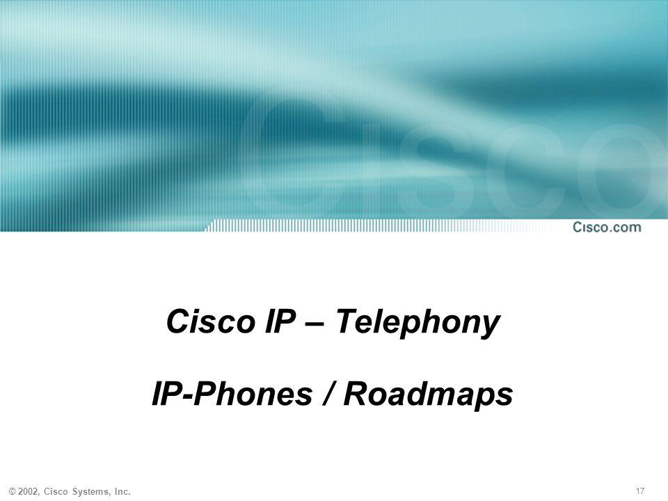 17 © 2002, Cisco Systems, Inc. Cisco IP – Telephony IP-Phones / Roadmaps