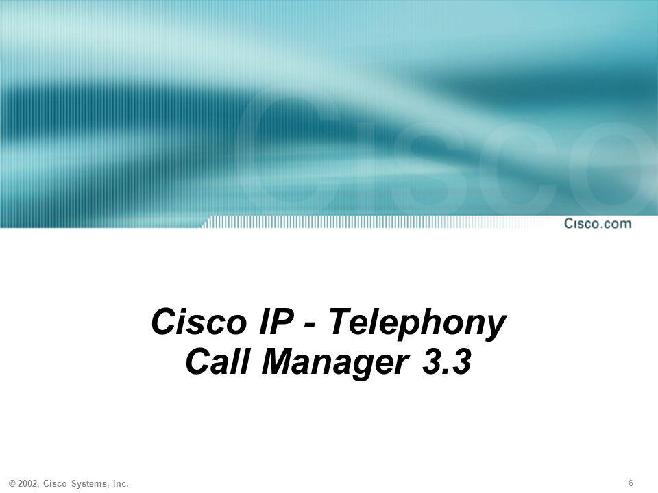 6 © 2002, Cisco Systems, Inc. Cisco IP - Telephony Call Manager 3.3