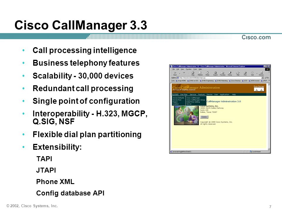 777 © 2002, Cisco Systems, Inc. Cisco CallManager 3.3 Call processing intelligence Business telephony features Scalability - 30,000 devices Redundant