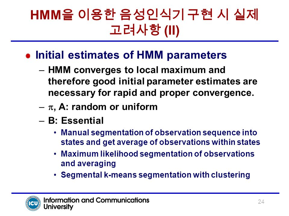 24 HMM 을 이용한 음성인식기 구현 시 실제 고려사항 (II) Initial estimates of HMM parameters –HMM converges to local maximum and therefore good initial parameter estimate