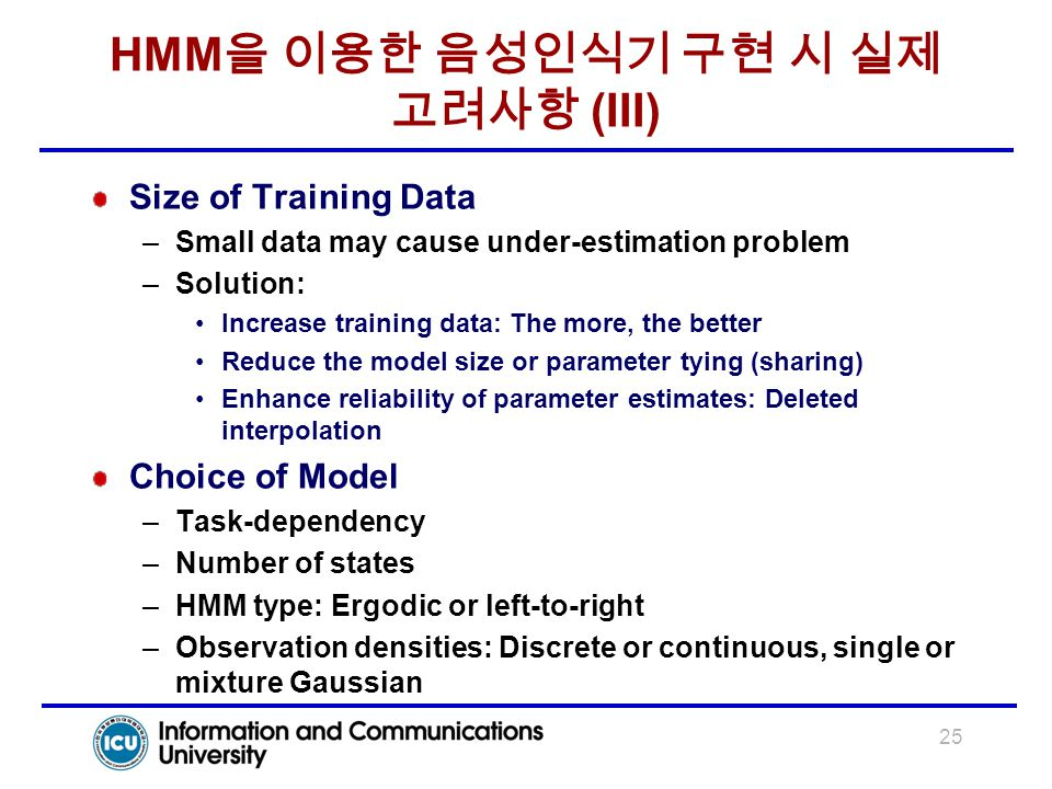 25 HMM 을 이용한 음성인식기 구현 시 실제 고려사항 (III) Size of Training Data –Small data may cause under-estimation problem –Solution: Increase training data: The more