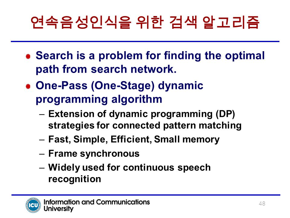 48 연속음성인식을 위한 검색 알고리즘 Search is a problem for finding the optimal path from search network. One-Pass (One-Stage) dynamic programming algorithm –Extens