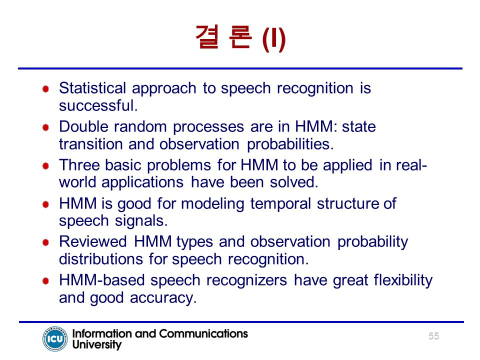 55 결 론 (I) Statistical approach to speech recognition is successful. Double random processes are in HMM: state transition and observation probabilitie