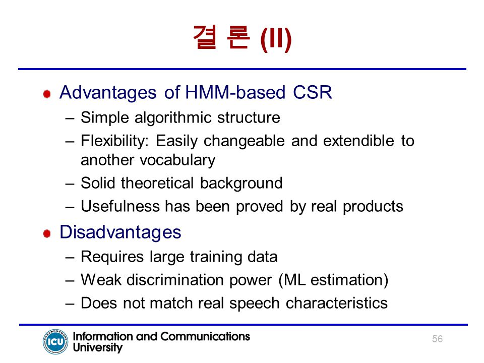 56 결 론 (II) Advantages of HMM-based CSR –Simple algorithmic structure –Flexibility: Easily changeable and extendible to another vocabulary –Solid theo