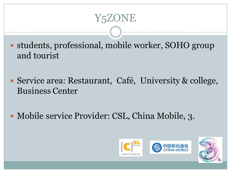 Y5ZONE students, professional, mobile worker, SOHO group and tourist Service area: Restaurant, Café, University & college, Business Center Mobile service Provider: CSL, China Mobile, 3.