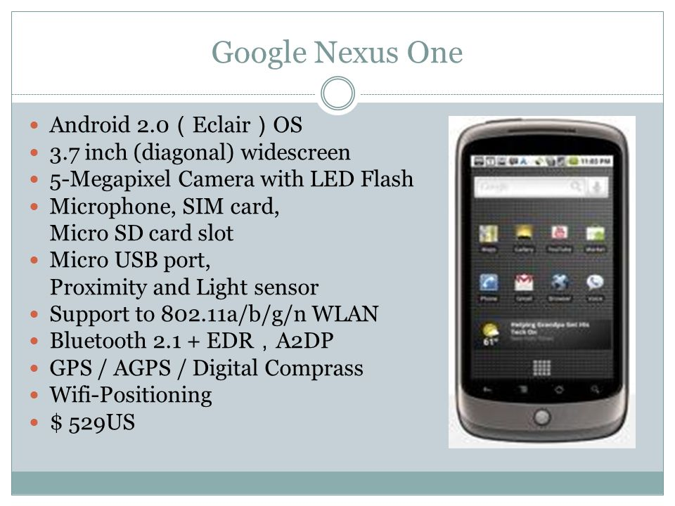 Google Nexus One Android 2.0 ( Eclair ) OS 3.7 inch (diagonal) widescreen 5-Megapixel Camera with LED Flash Microphone, SIM card, Micro SD card slot Micro USB port, Proximity and Light sensor Support to 802.11a/b/g/n WLAN Bluetooth 2.1 + EDR , A2DP GPS / AGPS / Digital Comprass Wifi-Positioning $ 529US