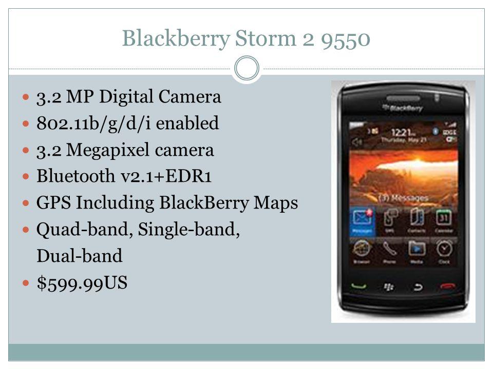 Blackberry Storm 2 9550 3.2 MP Digital Camera 802.11b/g/d/i enabled 3.2 Megapixel camera Bluetooth v2.1+EDR1 GPS Including BlackBerry Maps Quad-band, Single-band, Dual-band $599.99US