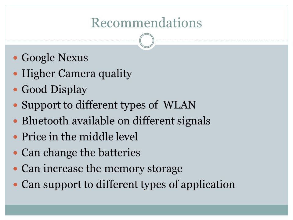 Recommendations Google Nexus Higher Camera quality Good Display Support to different types of WLAN Bluetooth available on different signals Price in the middle level Can change the batteries Can increase the memory storage Can support to different types of application