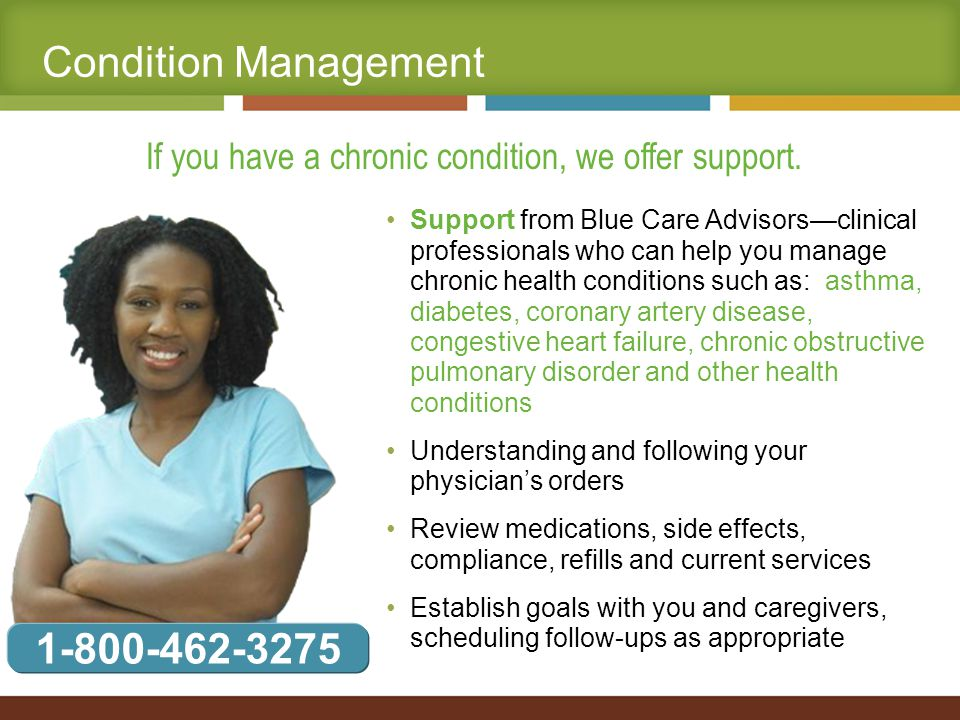 Condition Management Support from Blue Care Advisors—clinical professionals who can help you manage chronic health conditions such as: asthma, diabetes, coronary artery disease, congestive heart failure, chronic obstructive pulmonary disorder and other health conditions Understanding and following your physician's orders Review medications, side effects, compliance, refills and current services Establish goals with you and caregivers, scheduling follow-ups as appropriate If you have a chronic condition, we offer support.