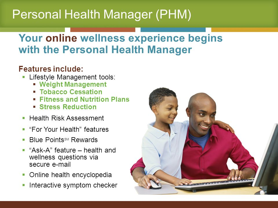 Personal Health Manager (PHM) Your online wellness experience begins with the Personal Health Manager Features include:  Lifestyle Management tools:  Weight Management  Tobacco Cessation  Fitness and Nutrition Plans  Stress Reduction  Health Risk Assessment  For Your Health features  Blue Points SM Rewards  Ask-A feature – health and wellness questions via secure e-mail  Online health encyclopedia  Interactive symptom checker