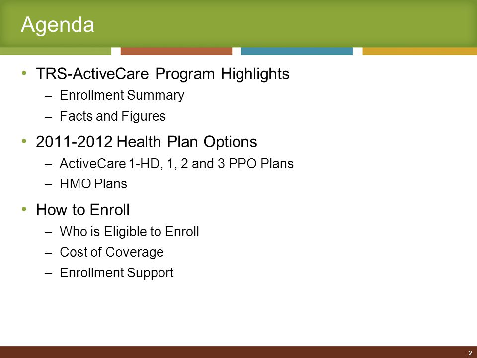 Agenda TRS-ActiveCare Program Highlights –Enrollment Summary –Facts and Figures 2011-2012 Health Plan Options –ActiveCare 1-HD, 1, 2 and 3 PPO Plans –HMO Plans How to Enroll –Who is Eligible to Enroll –Cost of Coverage –Enrollment Support 2