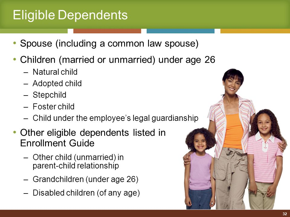 Eligible Dependents Spouse (including a common law spouse) Children (married or unmarried) under age 26 –Natural child –Adopted child –Stepchild –Foster child –Child under the employee's legal guardianship Other eligible dependents listed in Enrollment Guide –Other child (unmarried) in parent-child relationship –Grandchildren (under age 26) –Disabled children (of any age) 32
