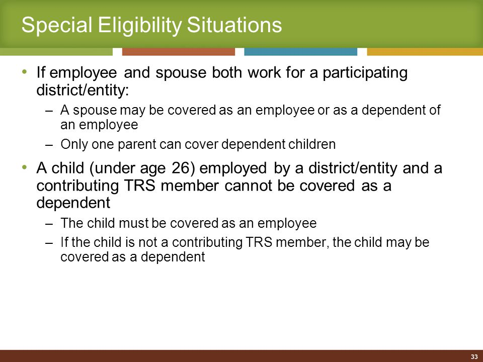 Special Eligibility Situations If employee and spouse both work for a participating district/entity: –A spouse may be covered as an employee or as a dependent of an employee –Only one parent can cover dependent children A child (under age 26) employed by a district/entity and a contributing TRS member cannot be covered as a dependent –The child must be covered as an employee –If the child is not a contributing TRS member, the child may be covered as a dependent 33
