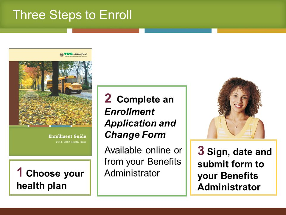 Three Steps to Enroll 2 Complete an Enrollment Application and Change Form Available online or from your Benefits Administrator 1 Choose your health plan 3 Sign, date and submit form to your Benefits Administrator