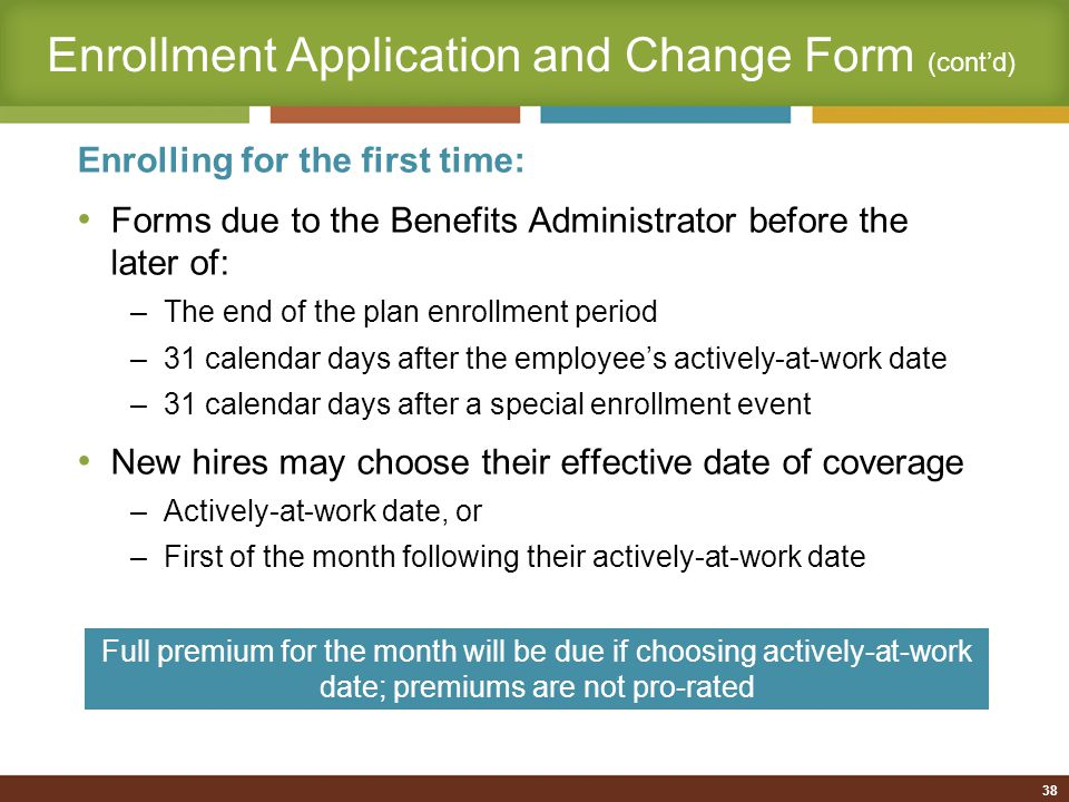 38 Enrolling for the first time: Forms due to the Benefits Administrator before the later of: –The end of the plan enrollment period –31 calendar days after the employee's actively-at-work date –31 calendar days after a special enrollment event New hires may choose their effective date of coverage –Actively-at-work date, or –First of the month following their actively-at-work date Full premium for the month will be due if choosing actively-at-work date; premiums are not pro-rated Enrollment Application and Change Form (cont'd)