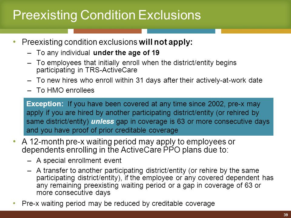 Preexisting Condition Exclusions Preexisting condition exclusions will not apply: –To any individual under the age of 19 –To employees that initially enroll when the district/entity begins participating in TRS-ActiveCare –To new hires who enroll within 31 days after their actively-at-work date –To HMO enrollees A 12-month pre-x waiting period may apply to employees or dependents enrolling in the ActiveCare PPO plans due to: –A special enrollment event –A transfer to another participating district/entity (or rehire by the same participating district/entity), if the employee or any covered dependent has any remaining preexisting waiting period or a gap in coverage of 63 or more consecutive days Pre-x waiting period may be reduced by creditable coverage Exception: If you have been covered at any time since 2002, pre-x may apply if you are hired by another participating district/entity (or rehired by same district/entity) unless gap in coverage is 63 or more consecutive days and you have proof of prior creditable coverage 39