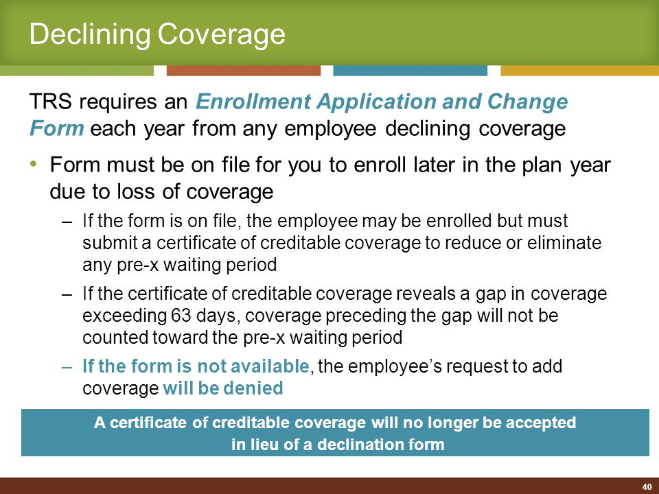 40 Declining Coverage TRS requires an Enrollment Application and Change Form each year from any employee declining coverage Form must be on file for you to enroll later in the plan year due to loss of coverage –If the form is on file, the employee may be enrolled but must submit a certificate of creditable coverage to reduce or eliminate any pre-x waiting period –If the certificate of creditable coverage reveals a gap in coverage exceeding 63 days, coverage preceding the gap will not be counted toward the pre-x waiting period –If the form is not available, the employee's request to add coverage will be denied A certificate of creditable coverage will no longer be accepted in lieu of a declination form