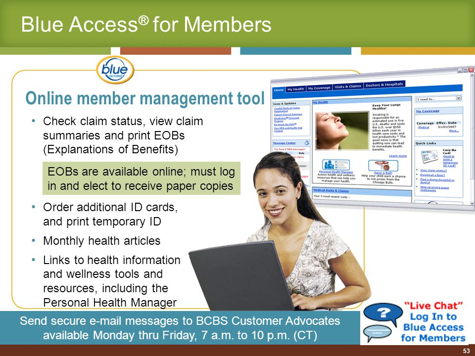 53 Online member management tool Check claim status, view claim summaries and print EOBs (Explanations of Benefits) Order additional ID cards, and print temporary ID Monthly health articles Links to health information and wellness tools and resources, including the Personal Health Manager Send secure e-mail messages to BCBS Customer Advocates available Monday thru Friday, 7 a.m.