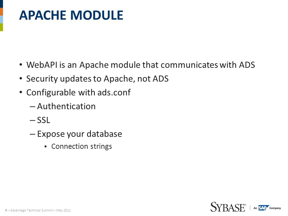9 – Advantage Technical Summit – May 2011 APACHE MODULE WebAPI is an Apache module that communicates with ADS Security updates to Apache, not ADS Configurable with ads.conf – Authentication – SSL – Expose your database  Connection strings