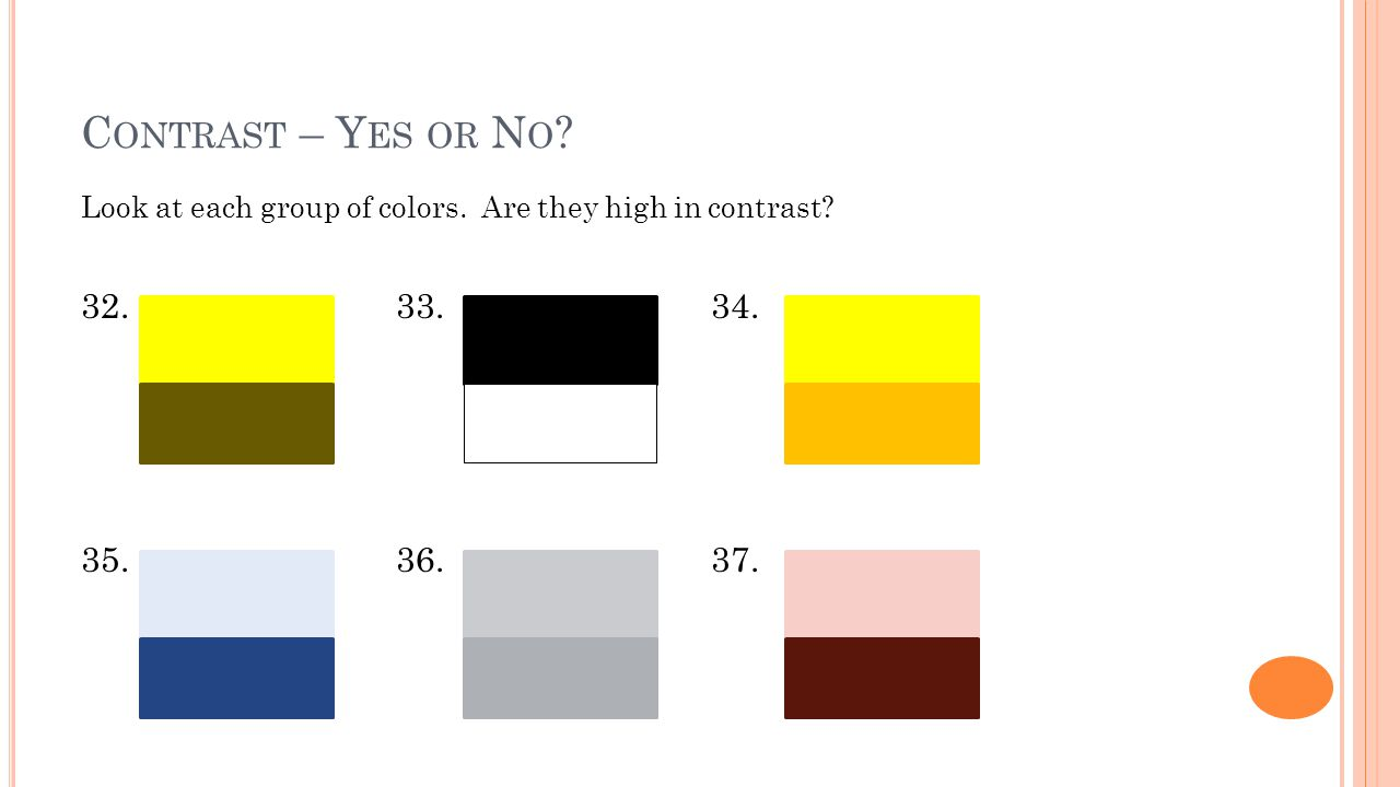 C ONTRAST – Y ES OR N O ? Look at each group of colors. Are they high in contrast? 32.33.34. 35.36.37.