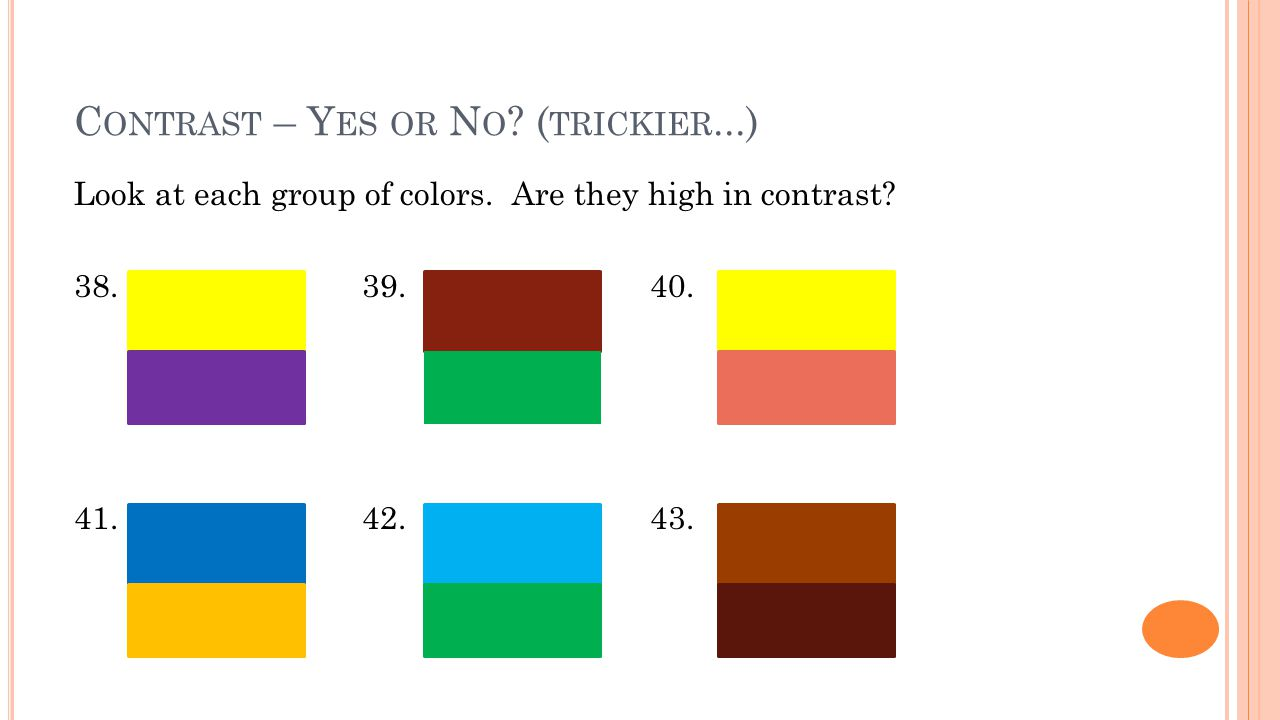 C ONTRAST – Y ES OR N O ? ( TRICKIER...) Look at each group of colors. Are they high in contrast? 38.39.40. 41.42.43.