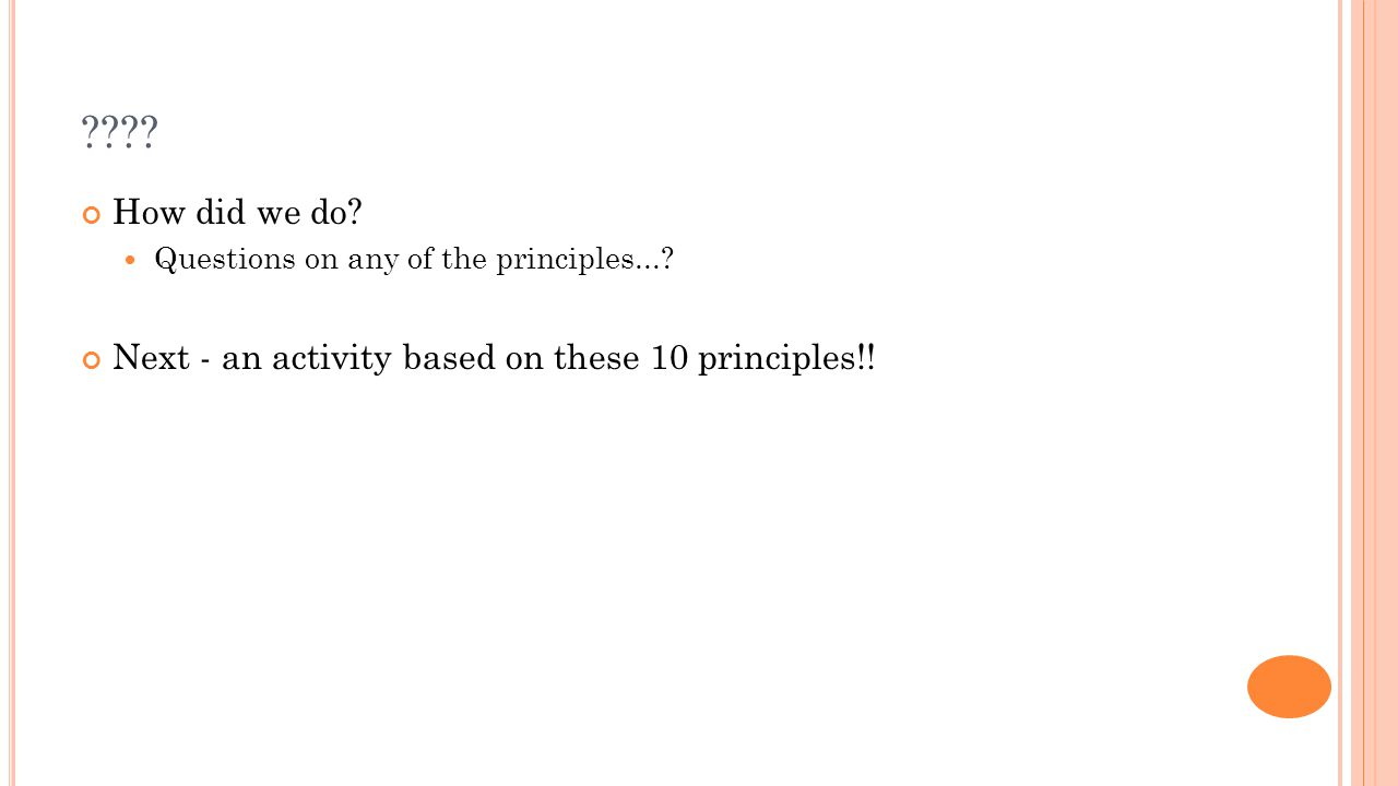 ???? How did we do? Questions on any of the principles...? Next - an activity based on these 10 principles!!