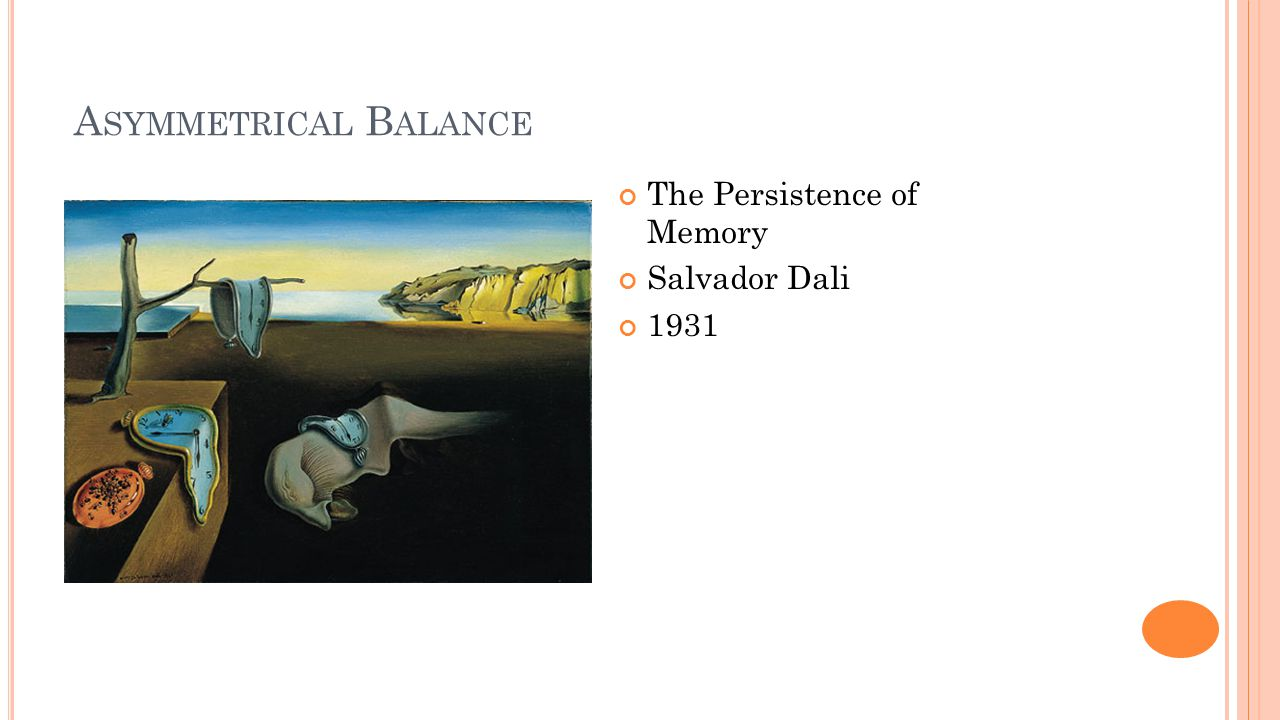 A SYMMETRICAL B ALANCE The Persistence of Memory Salvador Dali 1931