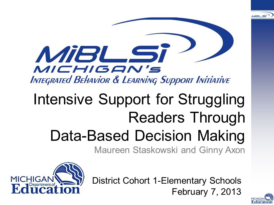Intensive Support for Struggling Readers Through Data-Based Decision Making Maureen Staskowski and Ginny Axon District Cohort 1-Elementary Schools February 7, 2013