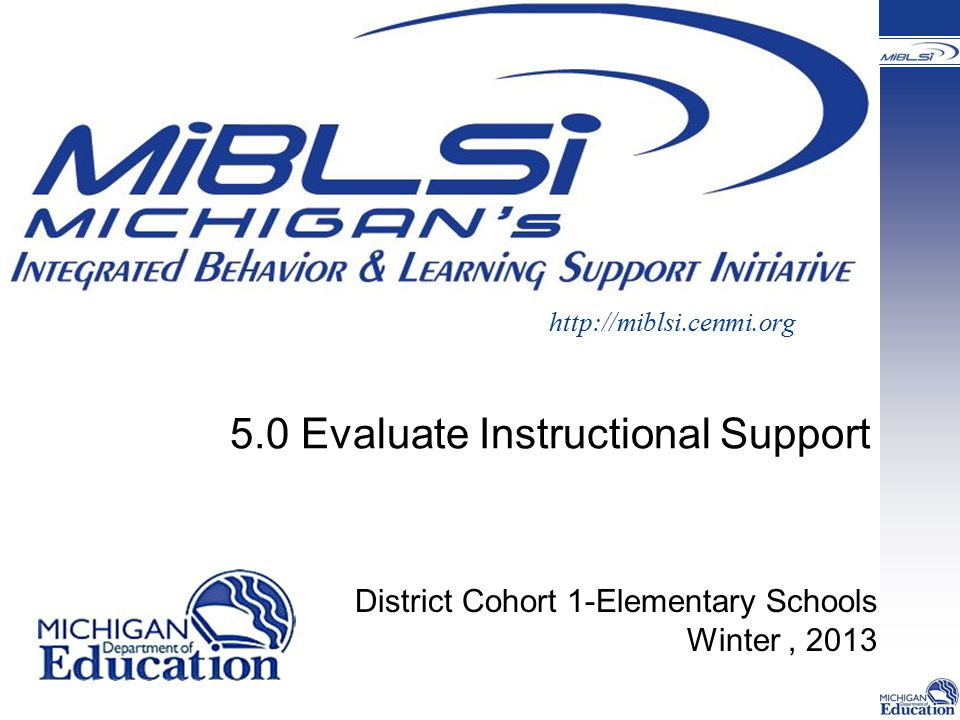5.0 Evaluate Instructional Support http://miblsi.cenmi.org District Cohort 1-Elementary Schools Winter, 2013