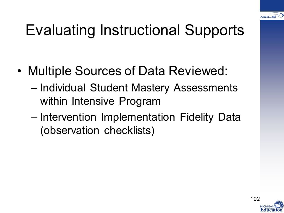 Evaluating Instructional Supports Multiple Sources of Data Reviewed: –Individual Student Mastery Assessments within Intensive Program –Intervention Implementation Fidelity Data (observation checklists) 102