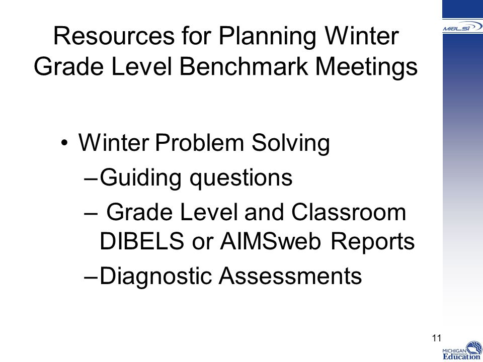 Resources for Planning Winter Grade Level Benchmark Meetings Winter Problem Solving –Guiding questions – Grade Level and Classroom DIBELS or AIMSweb Reports –Diagnostic Assessments 11