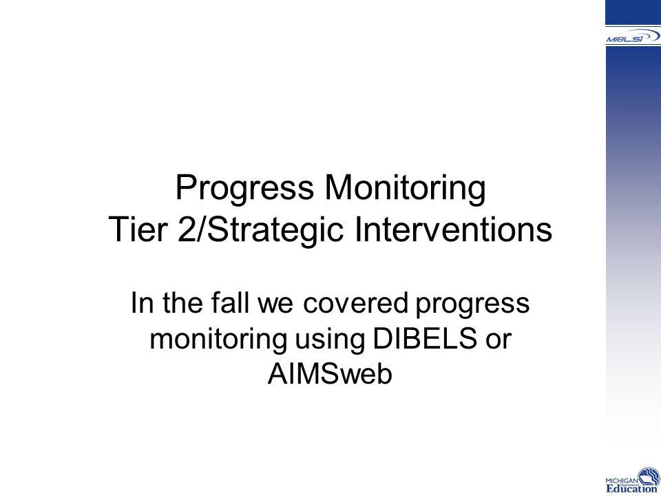 Progress Monitoring Tier 2/Strategic Interventions In the fall we covered progress monitoring using DIBELS or AIMSweb