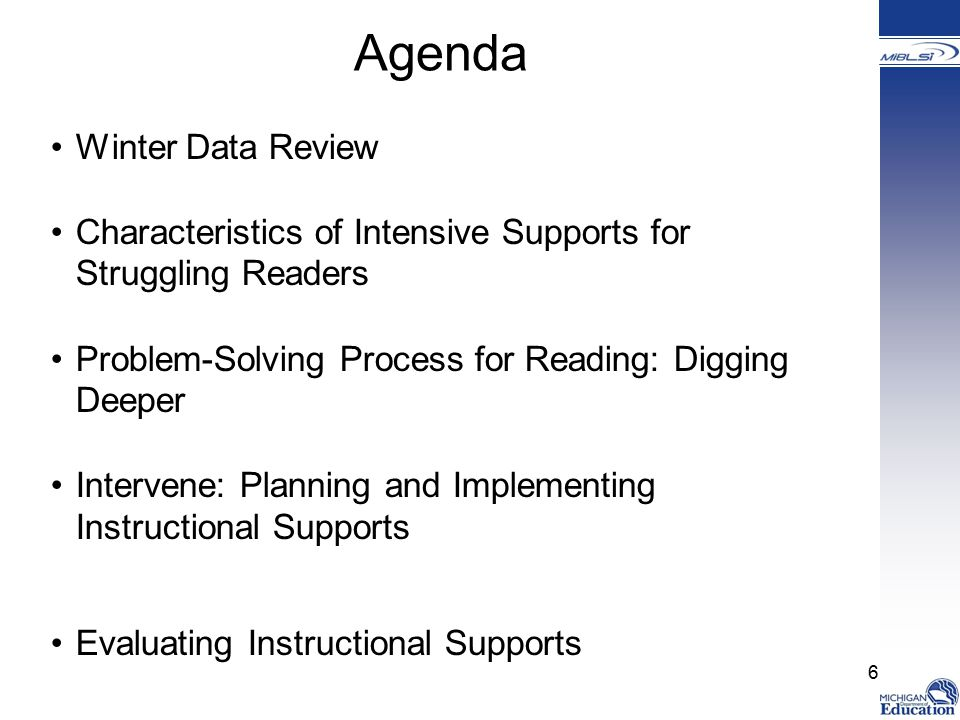 Agenda Winter Data Review Characteristics of Intensive Supports for Struggling Readers Problem-Solving Process for Reading: Digging Deeper Intervene: Planning and Implementing Instructional Supports Evaluating Instructional Supports 6