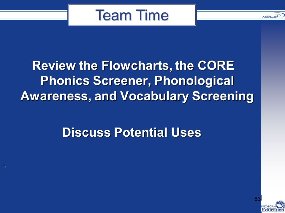 Review the Flowcharts, the CORE Phonics Screener, Phonological Awareness, and Vocabulary Screening Review the Flowcharts, the CORE Phonics Screener, Phonological Awareness, and Vocabulary Screening Discuss Potential Uses.