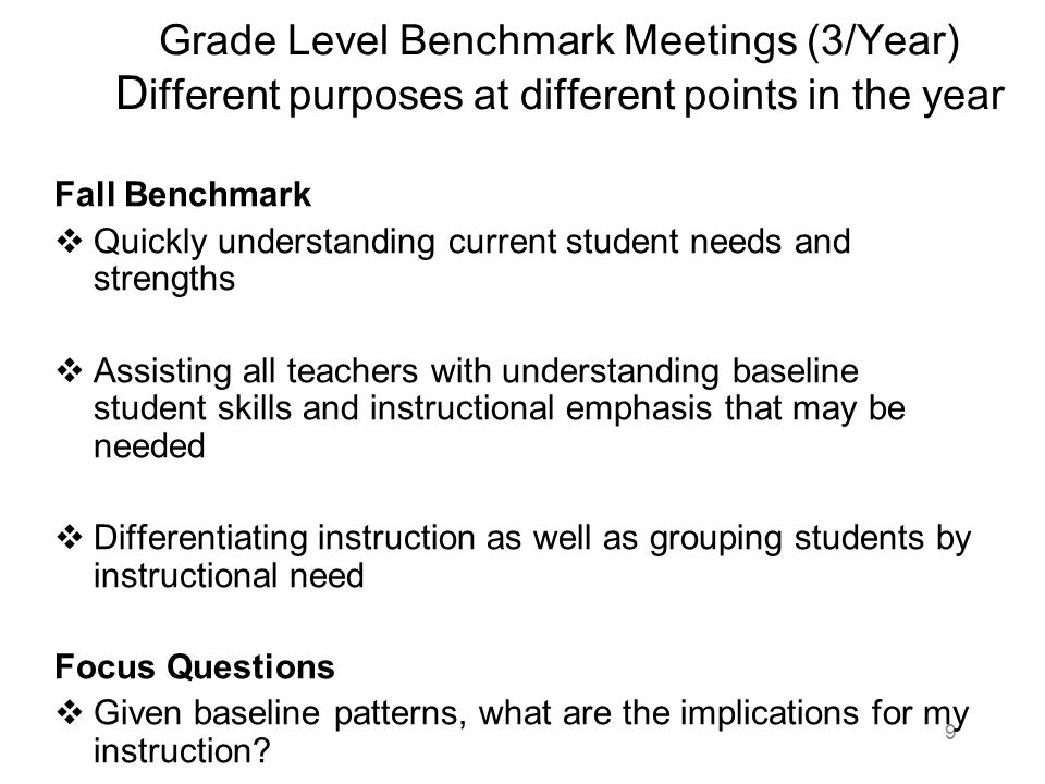 9 Grade Level Benchmark Meetings (3/Year) D ifferent purposes at different points in the year Fall Benchmark  Quickly understanding current student needs and strengths  Assisting all teachers with understanding baseline student skills and instructional emphasis that may be needed  Differentiating instruction as well as grouping students by instructional need Focus Questions  Given baseline patterns, what are the implications for my instruction?
