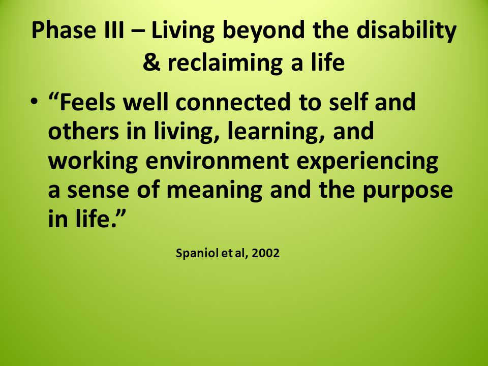 Phase III – Living beyond the disability & reclaiming a life Feels well connected to self and others in living, learning, and working environment experiencing a sense of meaning and the purpose in life. Spaniol et al, 2002