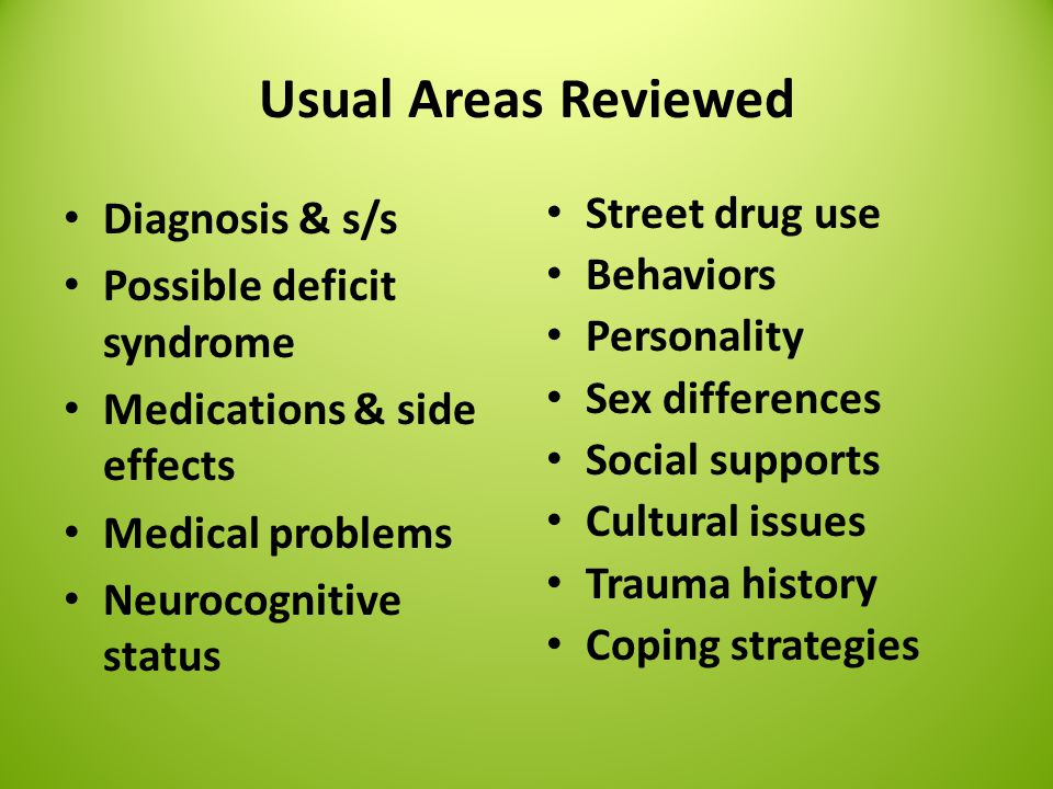 Usual Areas Reviewed Diagnosis & s/s Possible deficit syndrome Medications & side effects Medical problems Neurocognitive status Street drug use Behaviors Personality Sex differences Social supports Cultural issues Trauma history Coping strategies